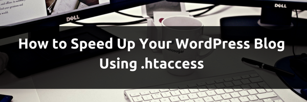 How to Speed Up Your WordPress Blog Using .htaccess