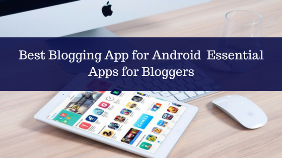 Best Blogging App for Android 2017- Essential Apps for Bloggers